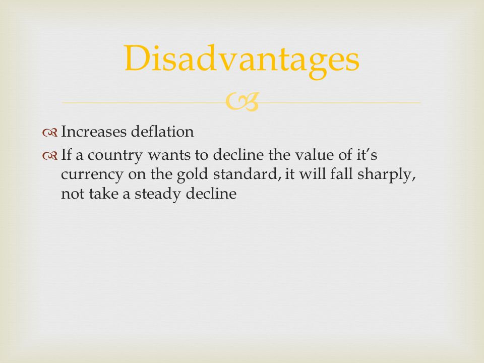 Increases deflation If a country wants to decline the value of its currency on the gold standard, it will fall sharply, not take a steady decline Disa