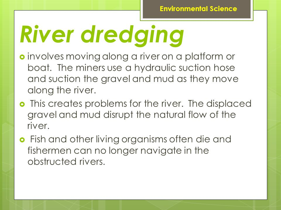 River dredging involves moving along a river on a platform or boat. The miners use a hydraulic suction hose and suction the gravel and mud as they mov