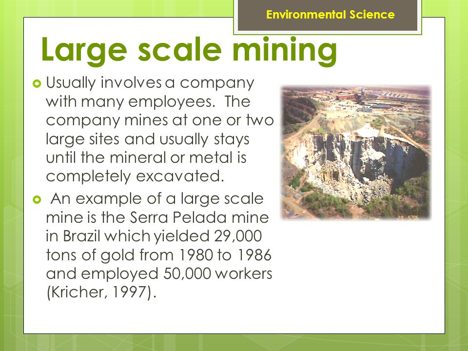 Large scale mining Usually involves a company with many employees. The company mines at one or two large sites and usually stays until the mineral or