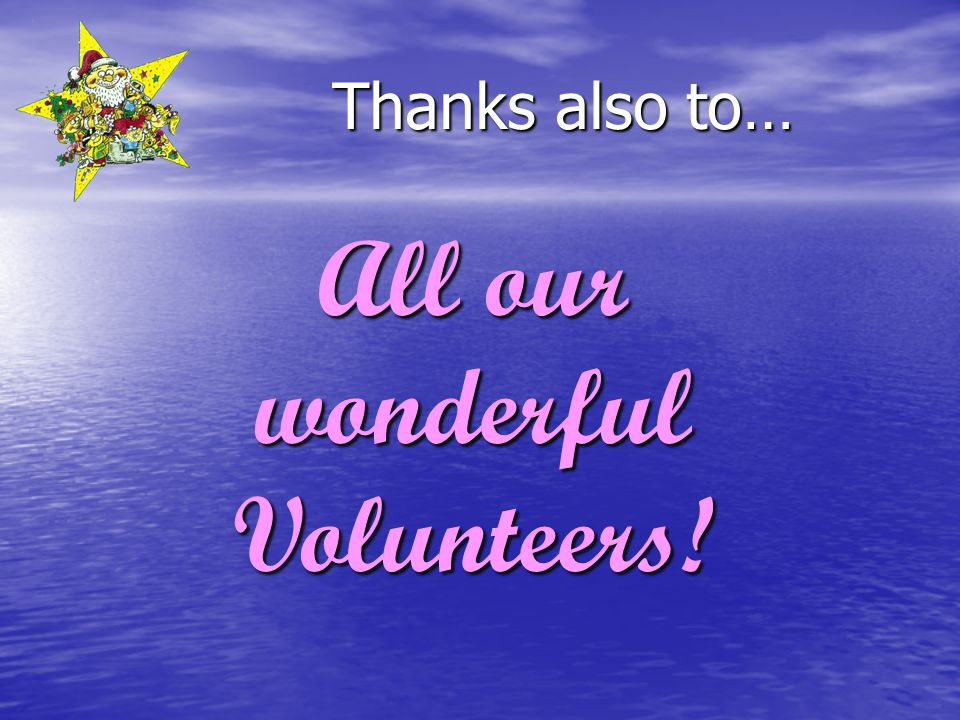 Thanks also to… All our wonderful Volunteers!