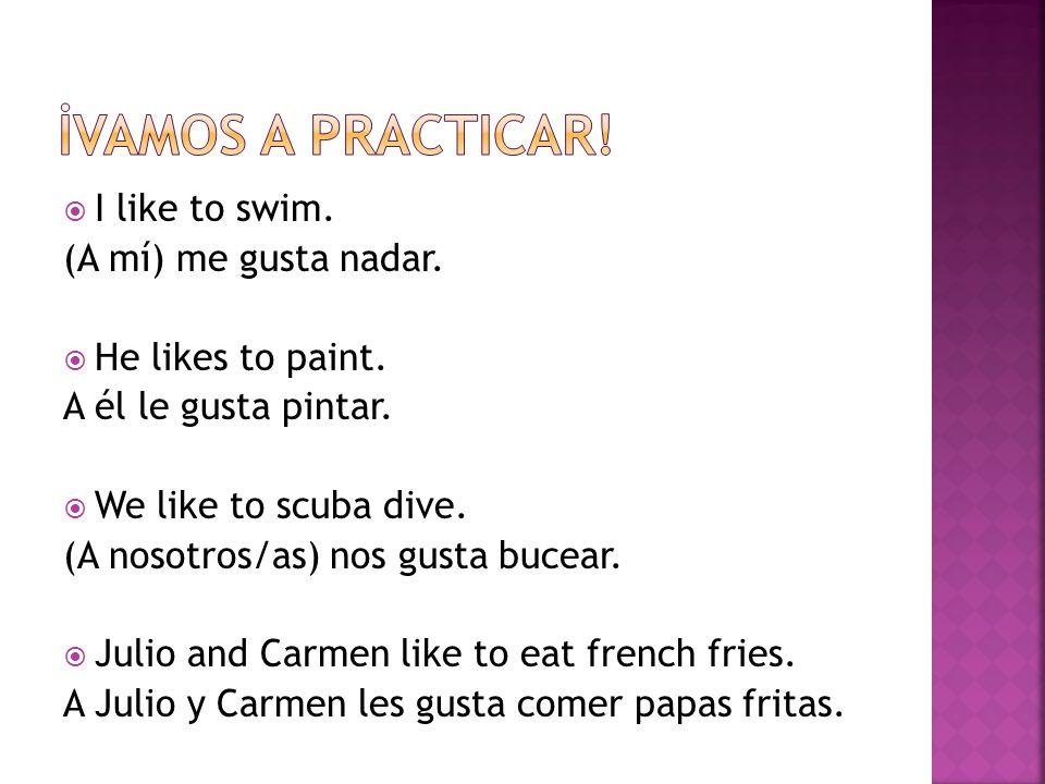 I like to swim. (A mí) me gusta nadar. He likes to paint.