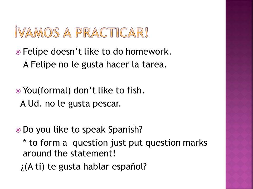 Felipe doesnt like to do homework. A Felipe no le gusta hacer la tarea. You(formal) dont like to fish. A Ud. no le gusta pescar. Do you like to speak