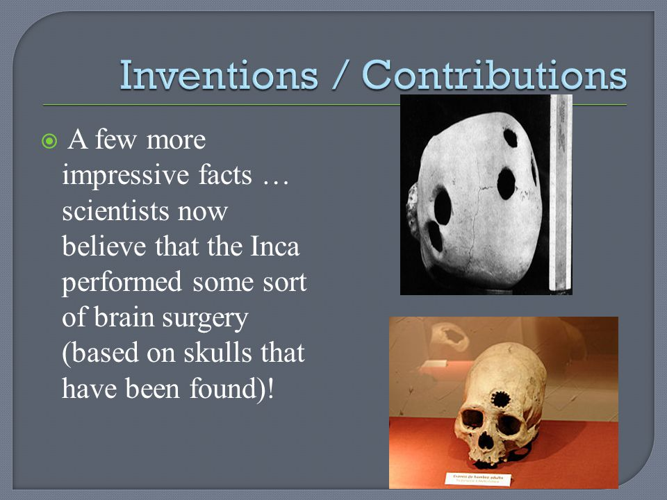 A few more impressive facts … scientists now believe that the Inca performed some sort of brain surgery (based on skulls that have been found)!