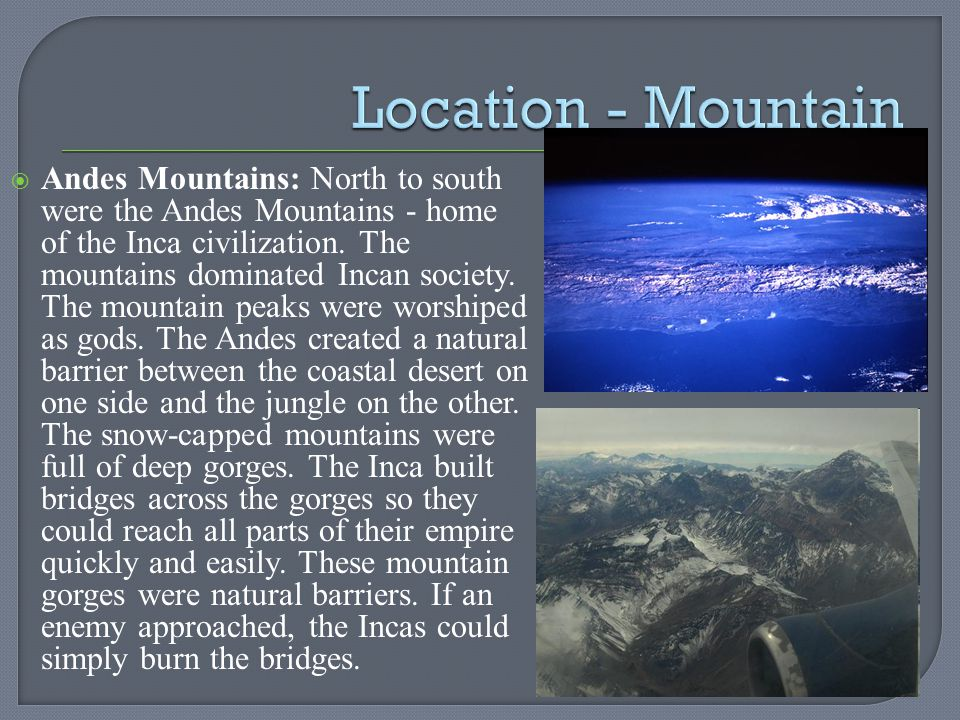 Andes Mountains: North to south were the Andes Mountains - home of the Inca civilization. The mountains dominated Incan society. The mountain peaks we