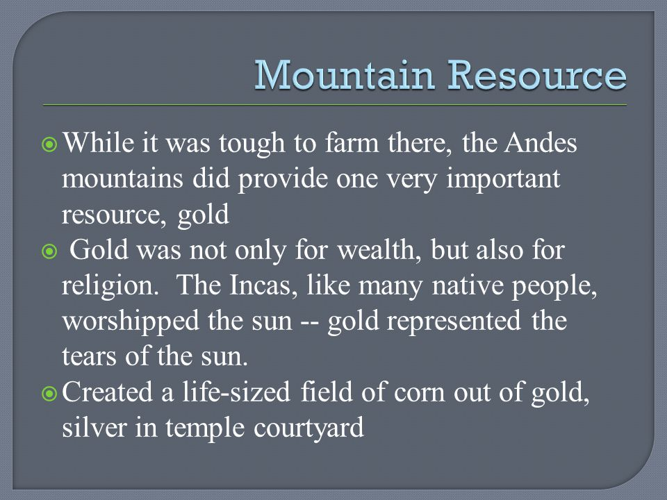While it was tough to farm there, the Andes mountains did provide one very important resource, gold Gold was not only for wealth, but also for religio