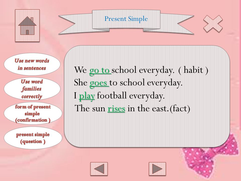 Present Simple Use: To express habits and facts Form: Verb + s, es, ies with singular Main verb with plural Key Words: Always, usually, often, sometimes, rarely
