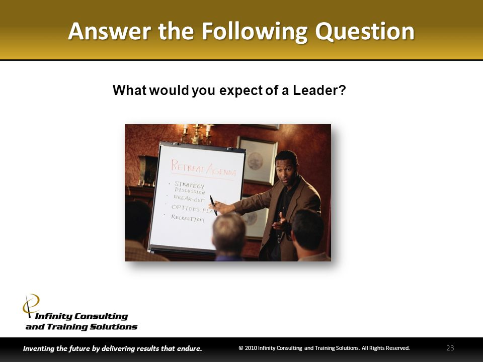Answer the Following Question What would you expect of a Leader? Inventing the future by delivering results that endure. © 2010 Infinity Consulting an