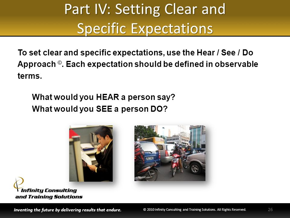 Part IV: Setting Clear and Specific Expectations To set clear and specific expectations, use the Hear / See / Do Approach ©. Each expectation should b