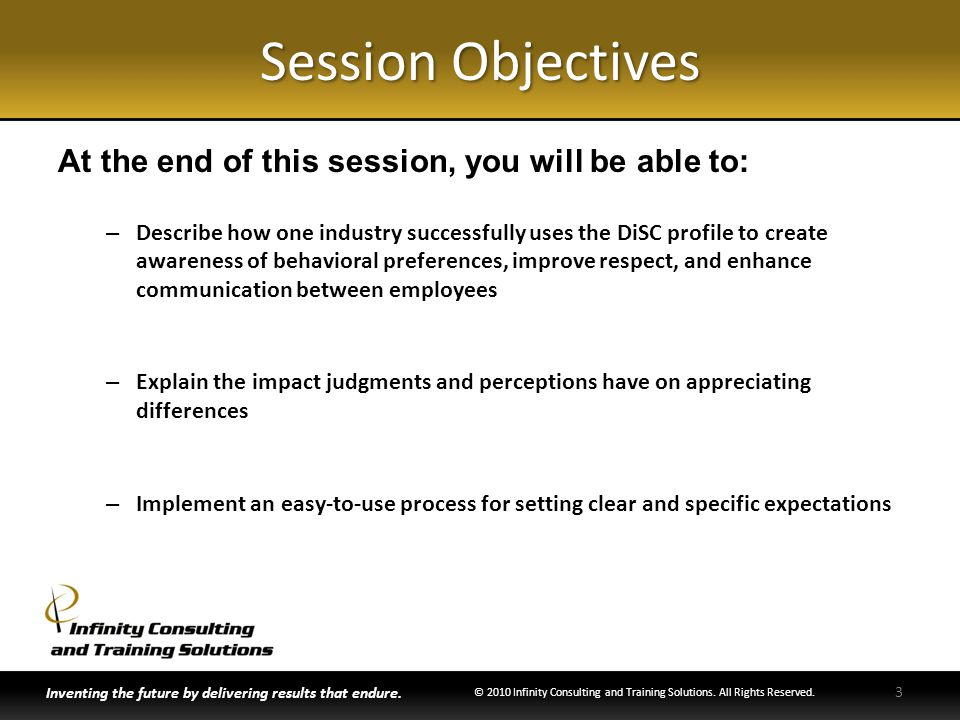 Session Objectives At the end of this session, you will be able to: – Describe how one industry successfully uses the DiSC profile to create awareness of behavioral preferences, improve respect, and enhance communication between employees – Explain the impact judgments and perceptions have on appreciating differences – Implement an easy-to-use process for setting clear and specific expectations Inventing the future by delivering results that endure.