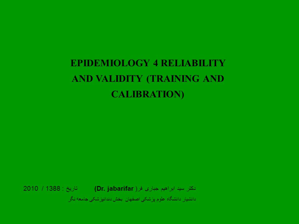EPIDEMIOLOGY 4 RELIABILITY AND VALIDITY (TRAINING AND CALIBRATION) دکتر سید ابراهیم جباری فر( (Dr.