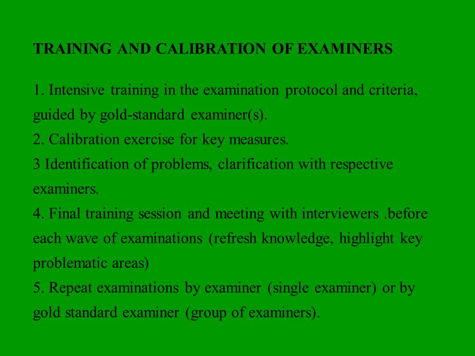 TRAINING AND CALIBRATION OF EXAMINERS 1. Intensive training in the examination protocol and criteria, guided by gold-standard examiner(s). 2. Calibrat
