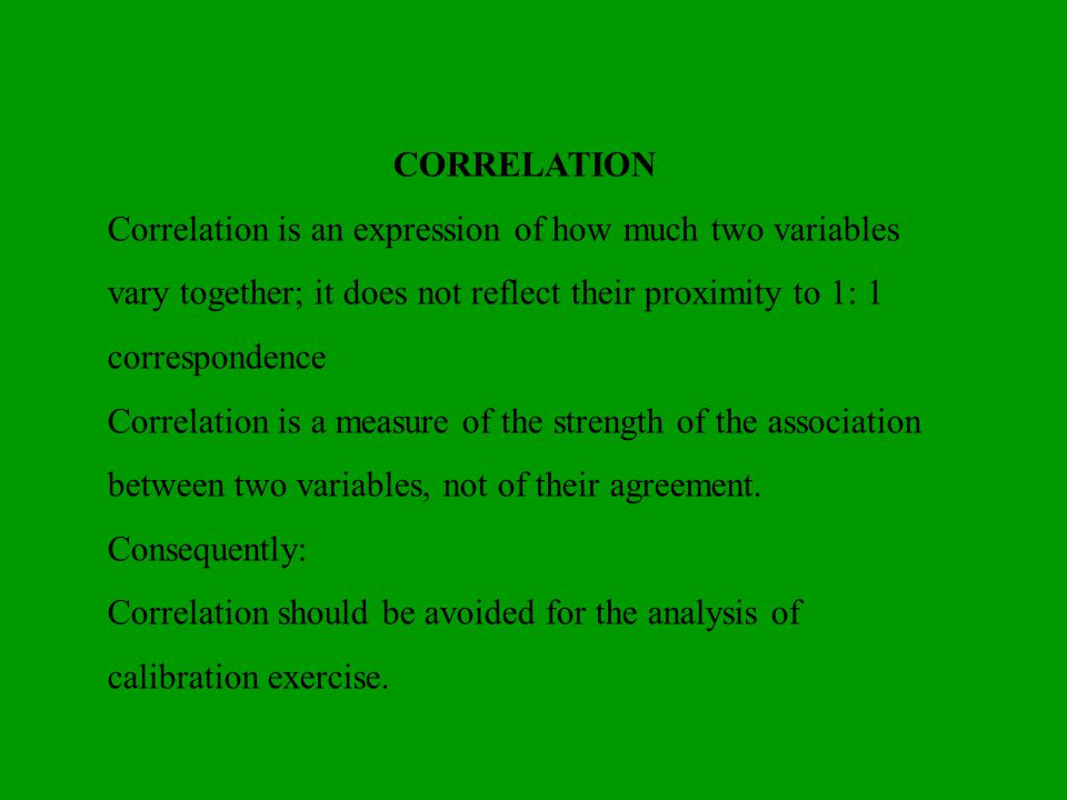 CORRELATION Correlation is an expression of how much two variables vary together; it does not reflect their proximity to 1: 1 correspondence Correlati