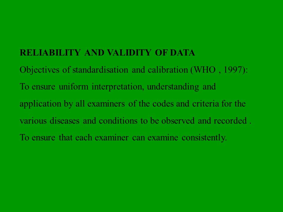 RELIABILITY AND VALIDITY OF DATA Objectives of standardisation and calibration (WHO, 1997): To ensure uniform interpretation, understanding and applic