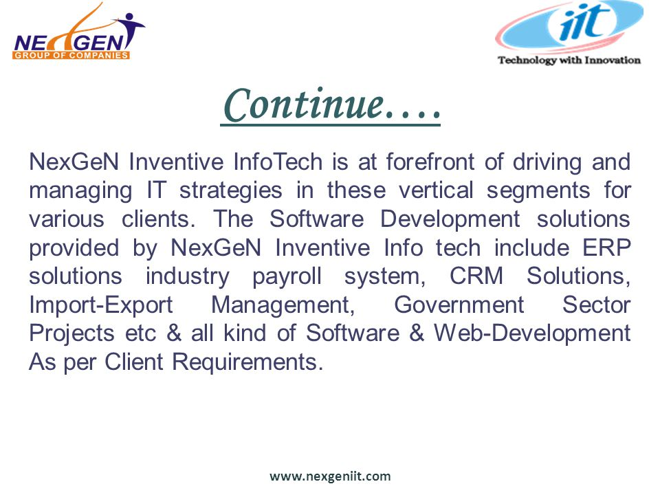 www.nexgeniit.com Continue…. NexGeN Inventive InfoTech is at forefront of driving and managing IT strategies in these vertical segments for various cl