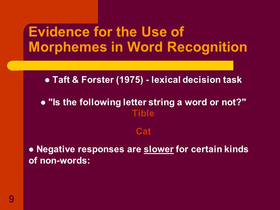 9 Evidence for the Use of Morphemes in Word Recognition Taft & Forster (1975) - lexical decision task Is the following letter string a word or not? Tible Cat Negative responses are slower for certain kinds of non-words: