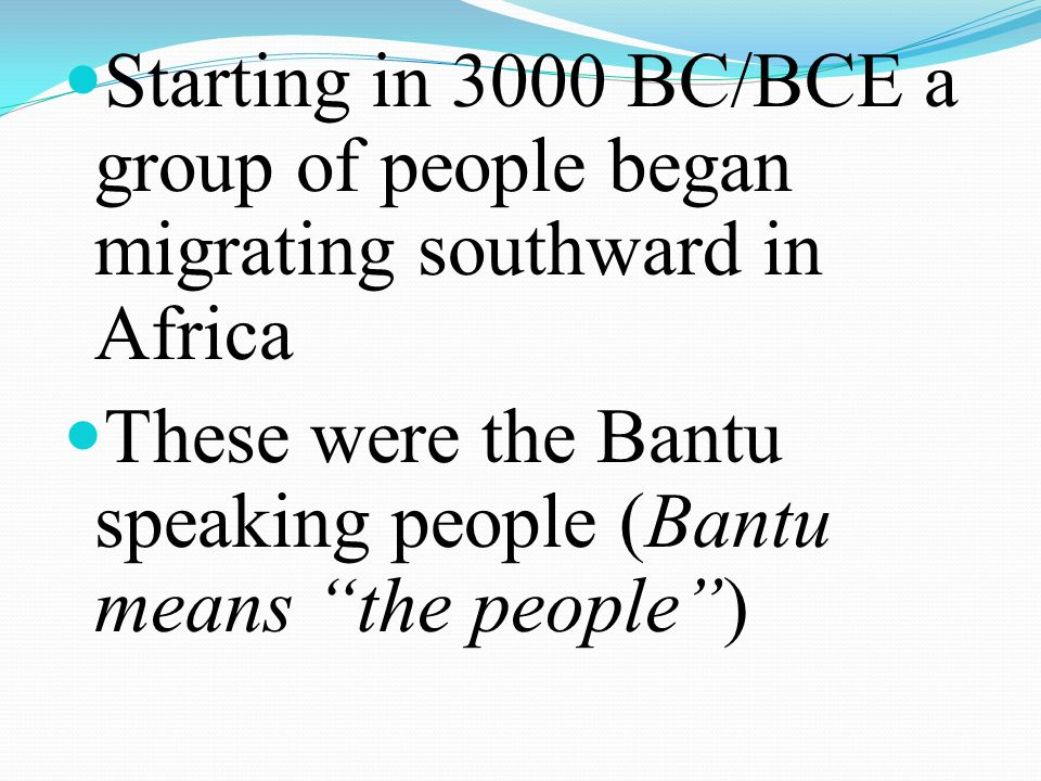 Starting in 3000 BC/BCE a group of people began migrating southward in Africa These were the Bantu speaking people (Bantu means the people)