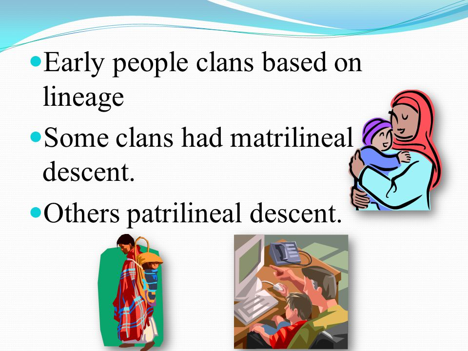 Early people clans based on lineage Some clans had matrilineal descent. Others patrilineal descent.