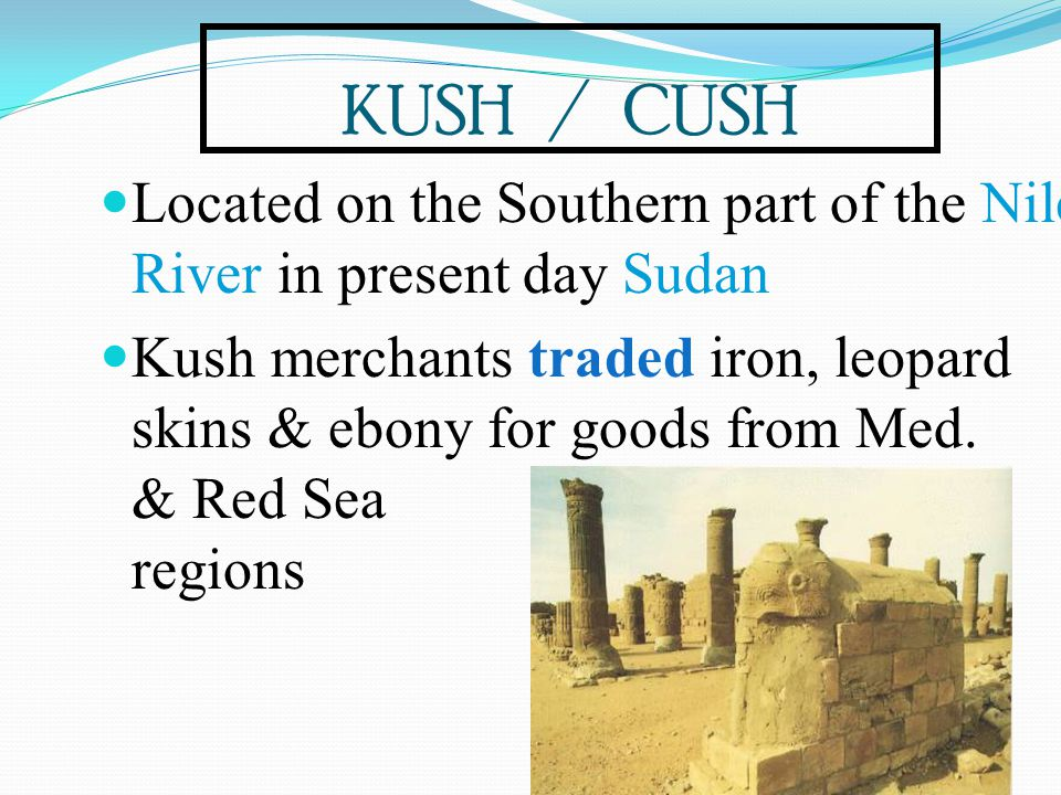 KUSH / CUSH Located on the Southern part of the Nile River in present day Sudan Kush merchants traded iron, leopard skins & ebony for goods from Med.