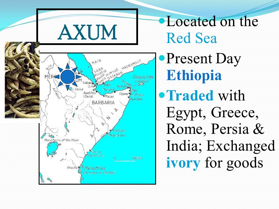 AXUM Located on the Red Sea Present Day Ethiopia Traded with Egypt, Greece, Rome, Persia & India; Exchanged ivory for goods