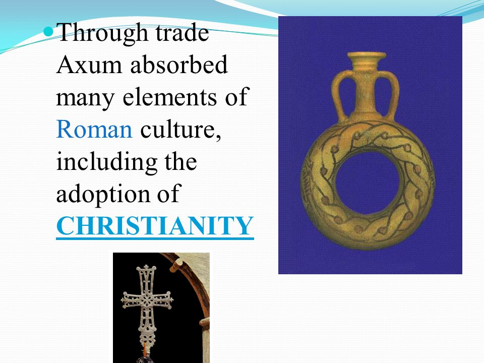 Through trade Axum absorbed many elements of Roman culture, including the adoption of CHRISTIANITY