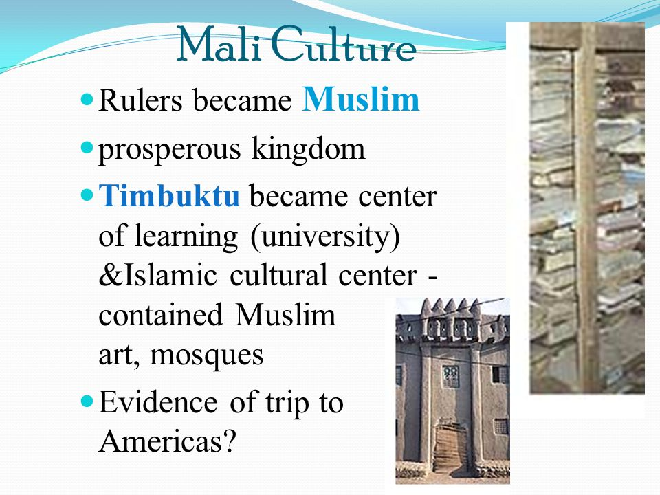 Mali Culture Rulers became Muslim prosperous kingdom Timbuktu became center of learning (university) &Islamic cultural center - contained Muslim art,
