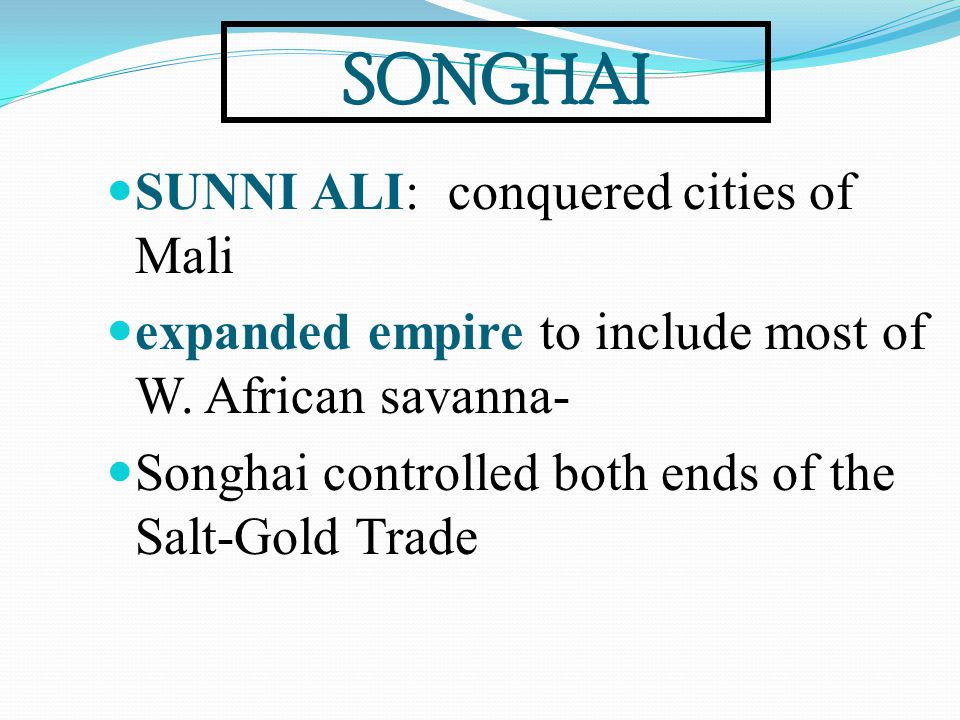 SONGHAI SUNNI ALI: conquered cities of Mali expanded empire to include most of W. African savanna- Songhai controlled both ends of the Salt-Gold Trade