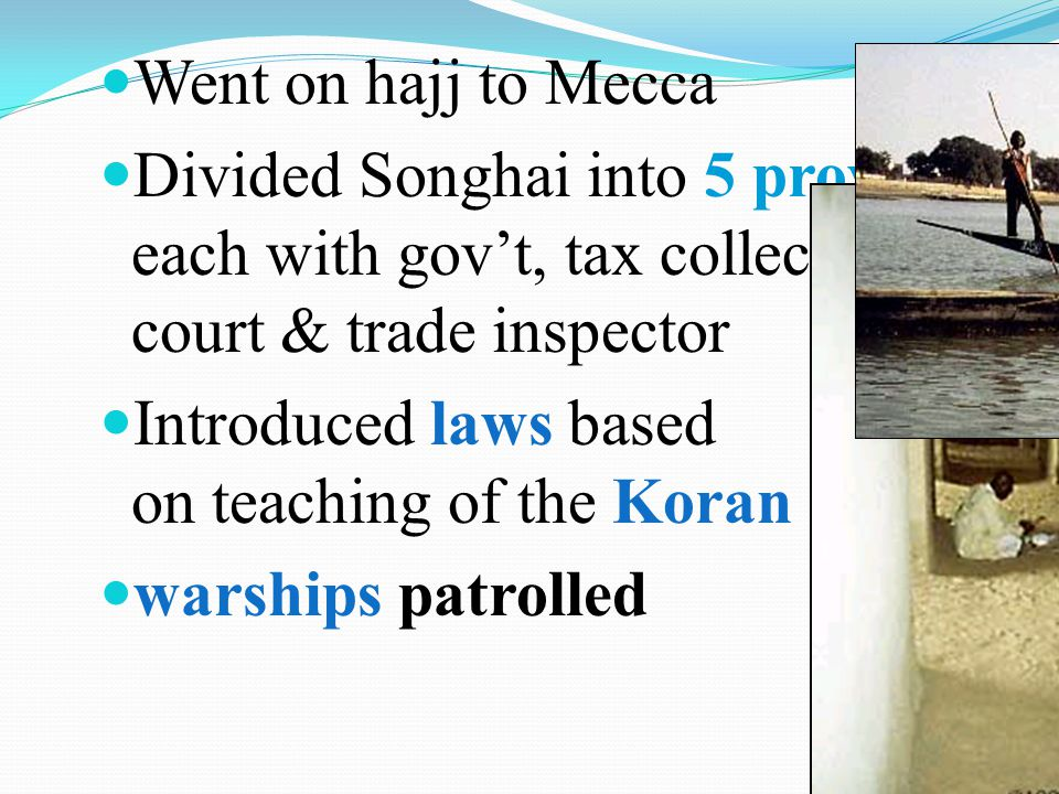 Went on hajj to Mecca Divided Songhai into 5 provinces, each with govt, tax collector, court & trade inspector Introduced laws based on teaching of th