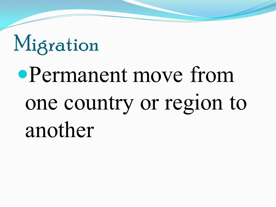 Migration Permanent move from one country or region to another