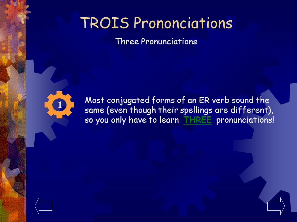 La Règle de TROIS The Rule of THREE 1 2 3 Most conjugated forms of an ER verb sound the same (even though their spellings are different), so you only have to learn THREE pronunciations.