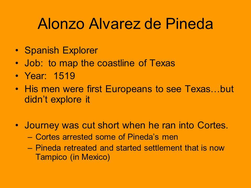 Alonzo Alvarez de Pineda Spanish Explorer Job: to map the coastline of Texas Year: 1519 His men were first Europeans to see Texas…but didnt explore it