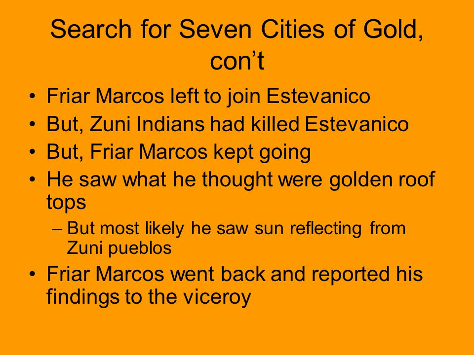 Search for Seven Cities of Gold, cont Friar Marcos left to join Estevanico But, Zuni Indians had killed Estevanico But, Friar Marcos kept going He saw