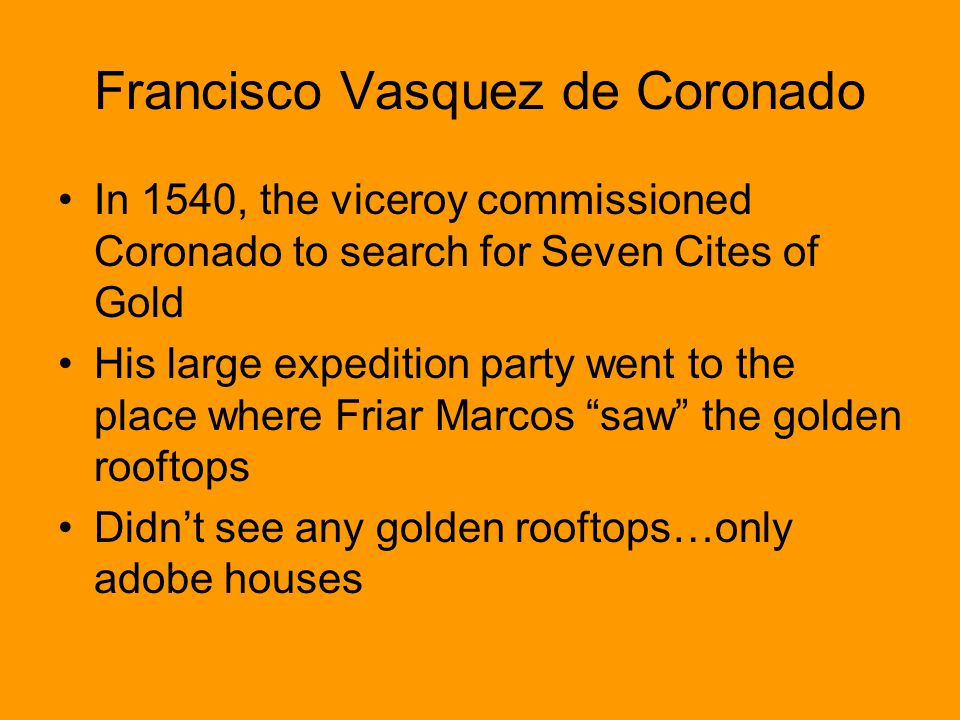 Francisco Vasquez de Coronado In 1540, the viceroy commissioned Coronado to search for Seven Cites of Gold His large expedition party went to the plac