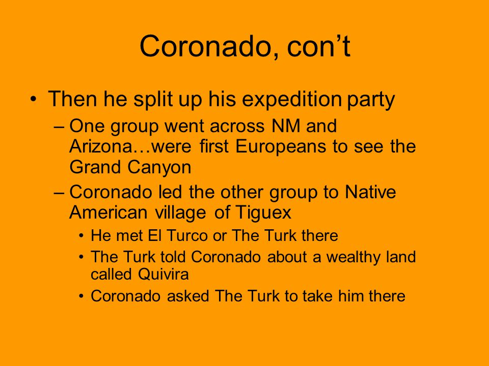 Coronado, cont Then he split up his expedition party –One group went across NM and Arizona…were first Europeans to see the Grand Canyon –Coronado led