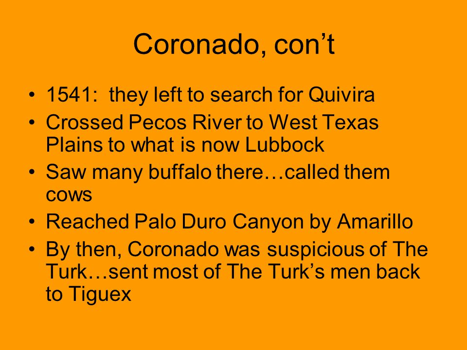 Coronado, cont 1541: they left to search for Quivira Crossed Pecos River to West Texas Plains to what is now Lubbock Saw many buffalo there…called the