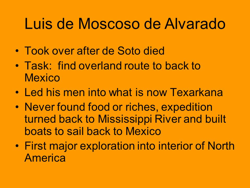 Luis de Moscoso de Alvarado Took over after de Soto died Task: find overland route to back to Mexico Led his men into what is now Texarkana Never foun