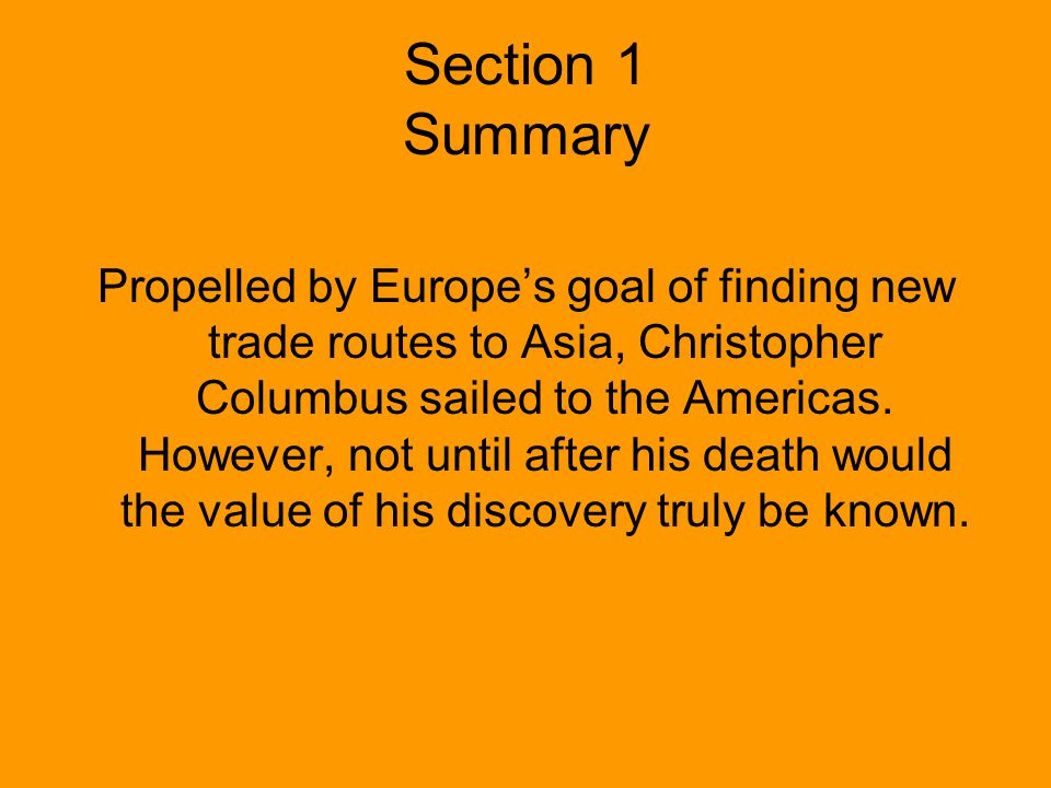 Section 1 Summary Propelled by Europes goal of finding new trade routes to Asia, Christopher Columbus sailed to the Americas. However, not until after