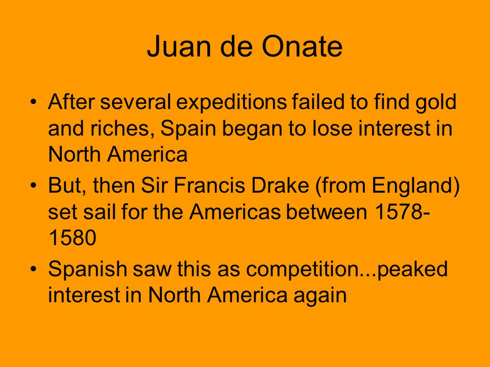 Juan de Onate After several expeditions failed to find gold and riches, Spain began to lose interest in North America But, then Sir Francis Drake (fro