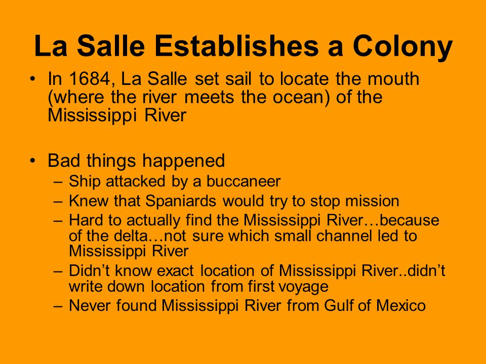 La Salle Establishes a Colony In 1684, La Salle set sail to locate the mouth (where the river meets the ocean) of the Mississippi River Bad things hap