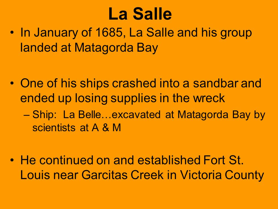 La Salle In January of 1685, La Salle and his group landed at Matagorda Bay One of his ships crashed into a sandbar and ended up losing supplies in th