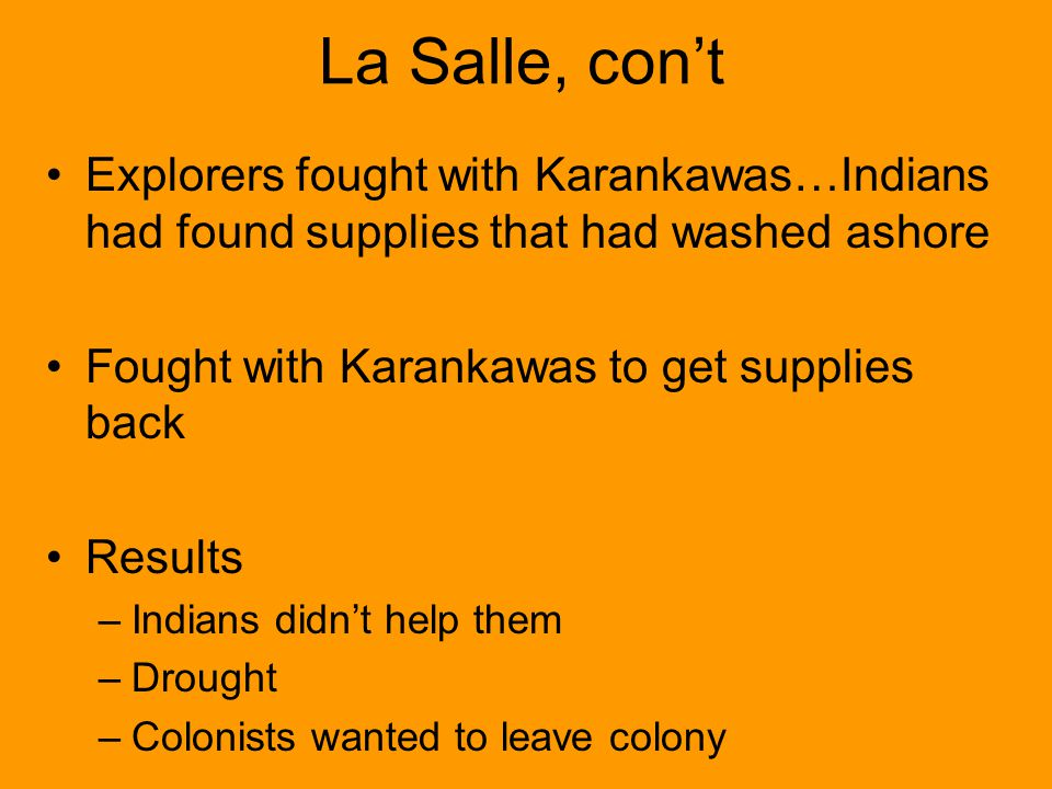 La Salle, cont Explorers fought with Karankawas…Indians had found supplies that had washed ashore Fought with Karankawas to get supplies back Results