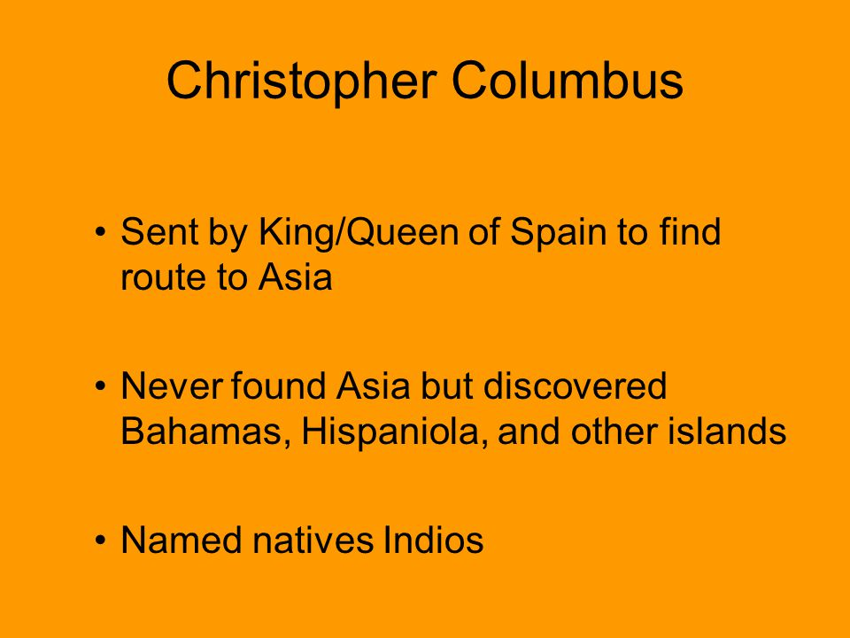 Christopher Columbus Sent by King/Queen of Spain to find route to Asia Never found Asia but discovered Bahamas, Hispaniola, and other islands Named na