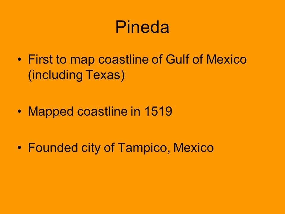 Pineda First to map coastline of Gulf of Mexico (including Texas) Mapped coastline in 1519 Founded city of Tampico, Mexico