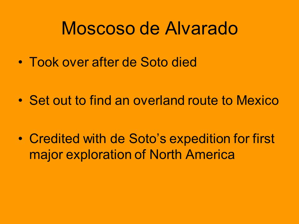 Moscoso de Alvarado Took over after de Soto died Set out to find an overland route to Mexico Credited with de Sotos expedition for first major explora