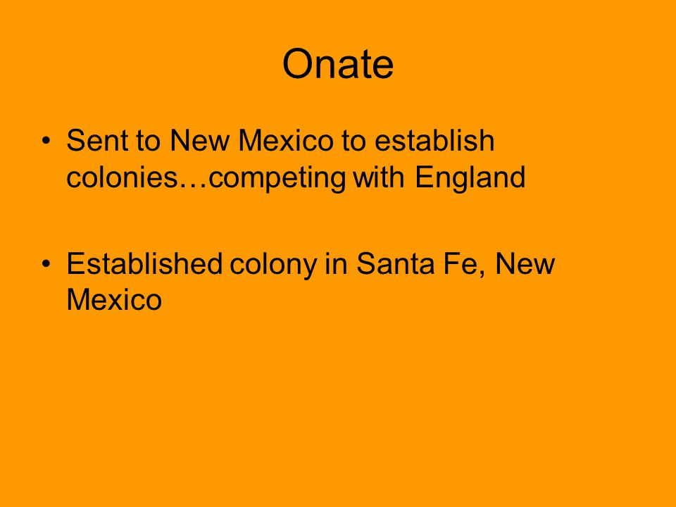 Onate Sent to New Mexico to establish colonies…competing with England Established colony in Santa Fe, New Mexico