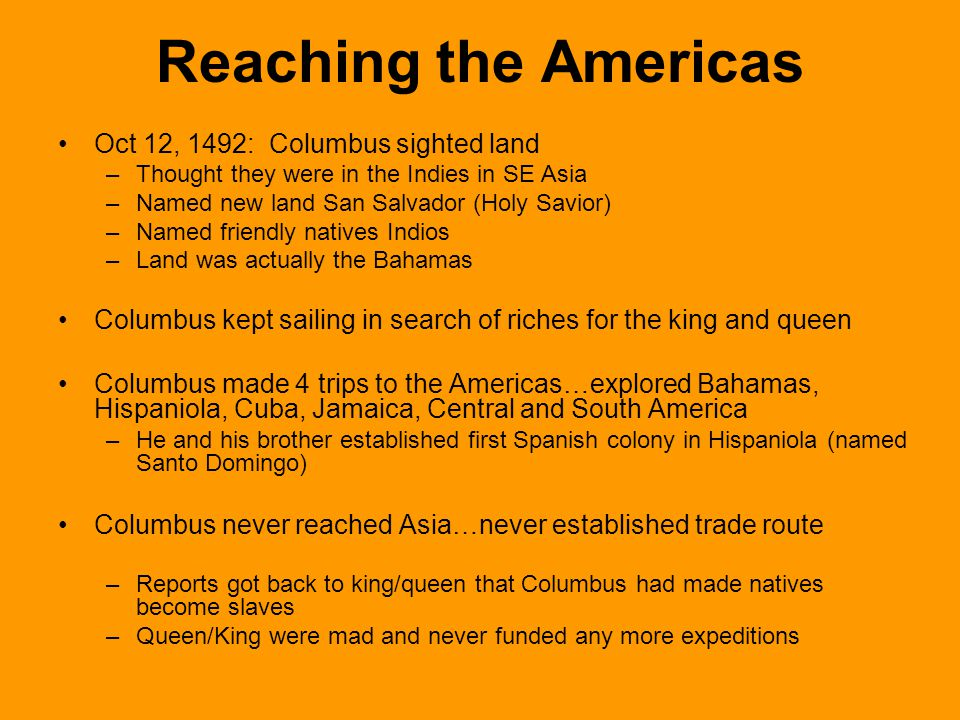 Reaching the Americas Oct 12, 1492: Columbus sighted land –Thought they were in the Indies in SE Asia –Named new land San Salvador (Holy Savior) –Name