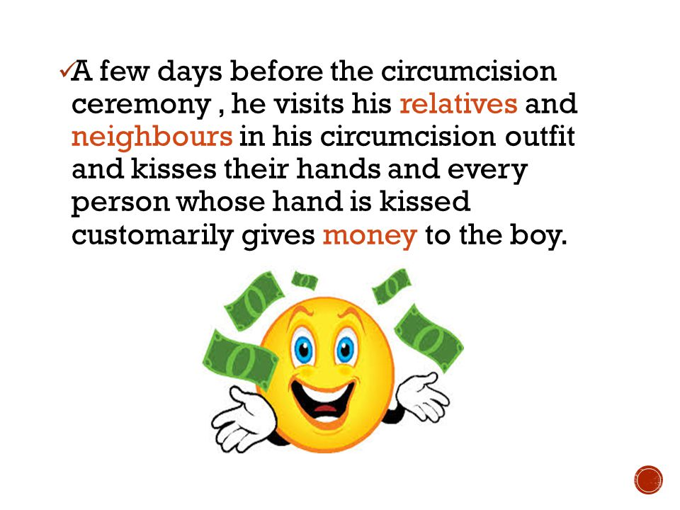 A few days before the circumcision ceremony, he visits his relatives and neighbours in his circumcision outfit and kisses their hands and every person whose hand is kissed customarily gives money to the boy.