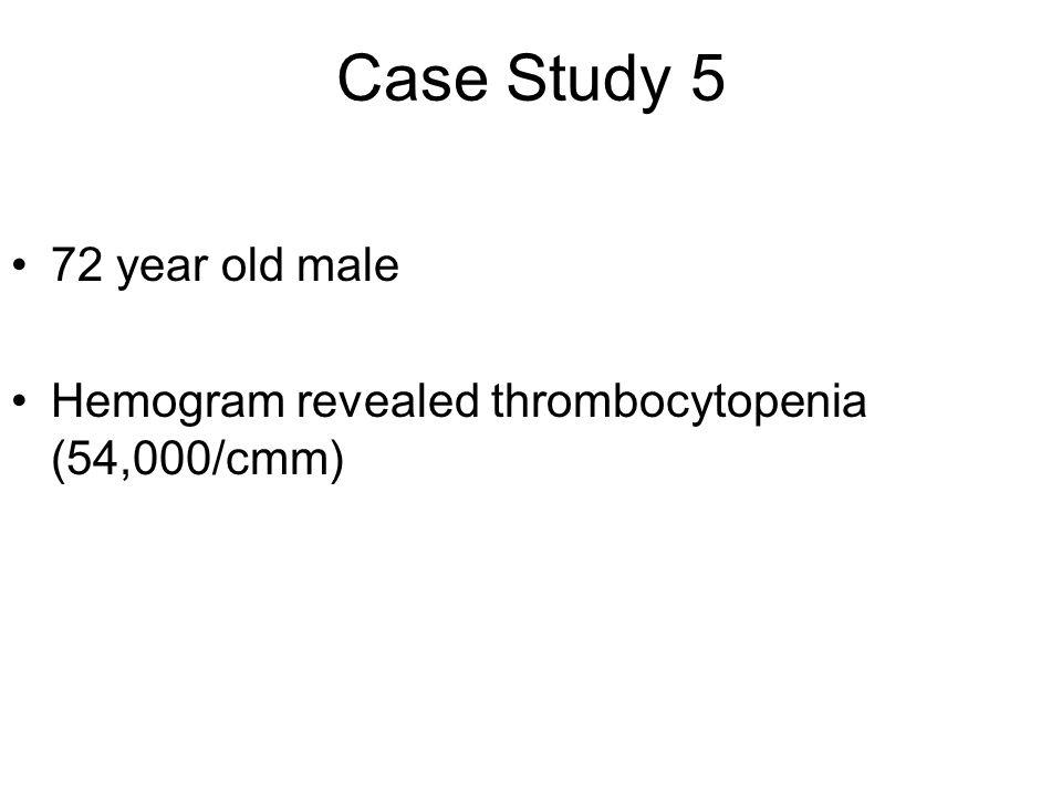 72 year old male Hemogram revealed thrombocytopenia (54,000/cmm) Case Study 5