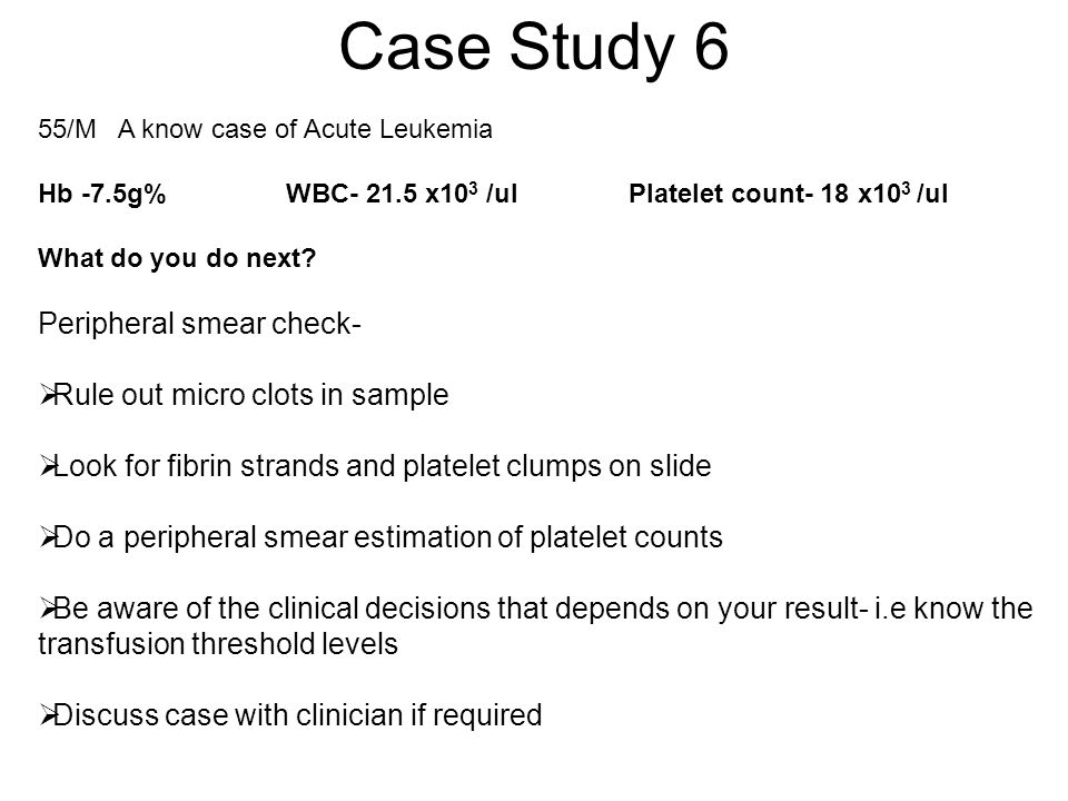 Case Study 6 55/M A know case of Acute Leukemia Hb -7.5g% WBC- 21.5 x10 3 /ul Platelet count- 18 x10 3 /ul What do you do next? Peripheral smear check