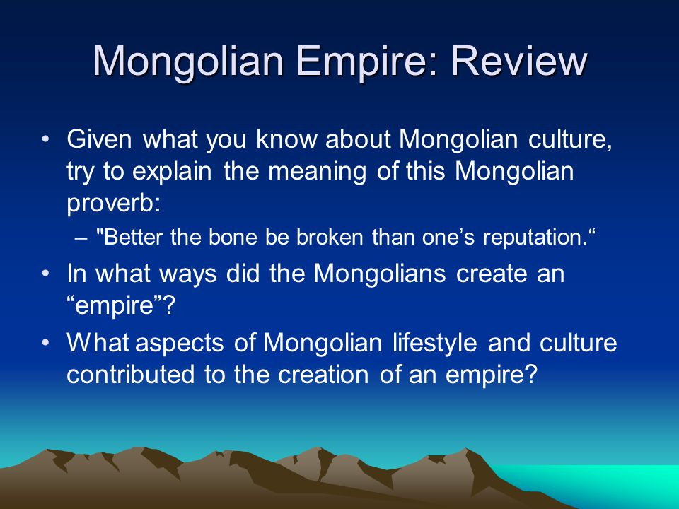 Mongolian Empire: Review Given what you know about Mongolian culture, try to explain the meaning of this Mongolian proverb: – Better the bone be broken than ones reputation.