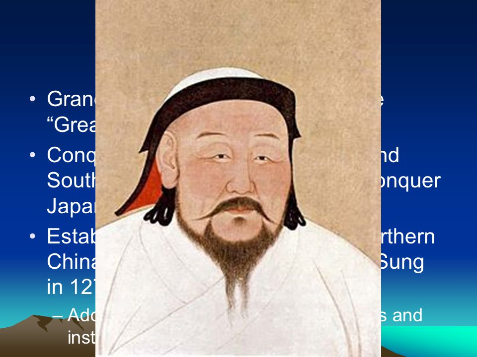 Kublai Khan Grandson of Genghis, known as the Great Khan Conquers the rest of China, Tibet and Southeast Asia [tried but failed to conquer Japan] Establishes the Yuan Dynasty in northern China in 1271 – conquer Southern Sung in 1279 –Adopts many Chinese beliefs, customs and institutions